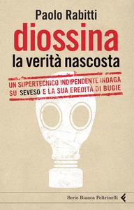 Libro Diossina. La verità nascosta. Un supertecnico indipendente indaga su Seveso e la sua eredità di bugie Paolo Rabitti