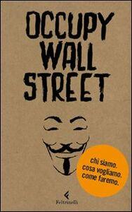 Libro Occupy Wall Street. Chi siamo. Cosa vogliamo. Come faremo Scrittori per il 99%