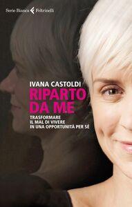 Libro Riparto da me. Trasformare il mal di vivere in una opportunità per sé Ivana Castoldi