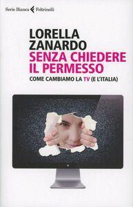 Foto Cover di Senza chiedere il permesso. Come cambiamo la Tv (e l'Italia), Libro di Lorella Zanardo, edito da Feltrinelli