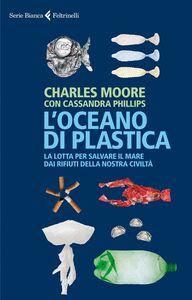 Foto Cover di L' oceano di plastica. La lotta per salvare il mare dai rifiuti della nostra civiltà, Libro di Charles Moore,Cassandra Phillips, edito da Feltrinelli
