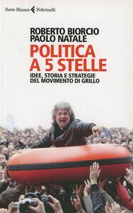Libro Politica a 5 stelle. Idee, storia e strategie del movimento di Grillo Roberto Biorcio , Paolo Natale