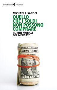 Foto Cover di Quello che i soldi non possono comprare. I limiti morali del mercato, Libro di Michael J. Sandel, edito da Feltrinelli