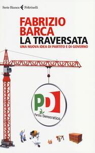 La traversata. Una nuova idea di partito e di governo - Fabrizio Barca - copertina