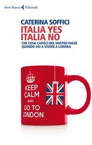 Libro Italia yes Italia no. Che cosa capisci del nostro paese quando vai a vivere a Londra Caterina Soffici
