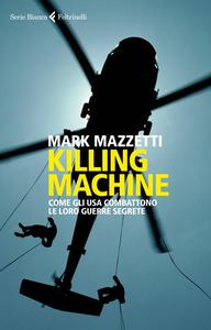 Libro Killing machine. Come gli Usa combattono le loro guerre segrete Mark Mazzetti