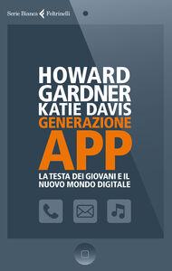 Foto Cover di Generazione app. La testa dei giovani e il nuovo mondo digitale, Libro di Howard Gardner,Katie Davis, edito da Feltrinelli