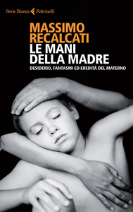 Libro Le mani della madre. Desiderio, fantasmi ed eredità del materno Massimo Recalcati