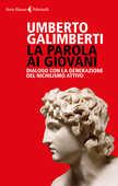 Libro La parola ai giovani. Dialogo con la generazione del nichilismo attivo Umberto Galimberti