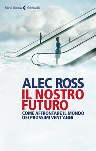 Il nostro futuro. Come affrontare il mondo dei prossimi vent'anni - Alec Ross - copertina