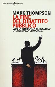 Libro La fine del dibattito pubblico. Come la retorica sta distruggendo la lingua della democrazia Mark Thompson