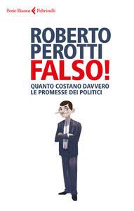Falso! Quanto costano davvero le promesse dei politici - Roberto Perotti - copertina