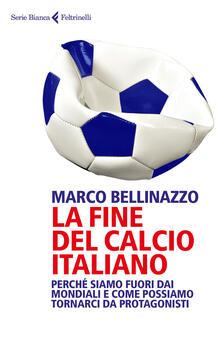 La fine del calcio italiano. Perché siamo fuori dai Mondiali e come possiamo tornarci da protagonisti - Marco Bellinazzo - copertina