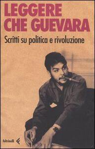 Foto Cover di Leggere Che Guevera. Scritti su politica e rivoluzione, Libro di  edito da Feltrinelli