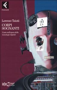 Corpi sognanti. L'arte nell'epoca delle tecnologie digitali - Lorenzo Taiuti - copertina
