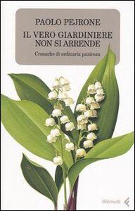 Libro Il vero giardiniere non si arrende. Cronache di ordinaria pazienza Paolo Pejrone