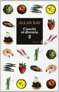 Foto Cover di Cuochi si diventa. Le ricette e i trucchi della buona cucina italiana di oggi. Vol. 2, Libro di Allan Bay, edito da Feltrinelli