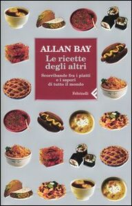 Foto Cover di Le ricette degli altri. Scorribande fra i piatti e i sapori di tutto il mondo, Libro di Allan Bay, edito da Feltrinelli