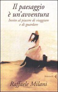 Libro Il paesaggio è un'avventura. Invito al piacere di viaggiare e di guardare Raffaele Milani