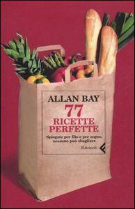 Libro Settantasette ricette perfette. Spiegate per filo e per segno, nessuno può sbagliare Allan Bay