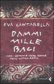 Libro Dammi mille baci. Veri uomini e vere donne nell'antica Roma Eva Cantarella