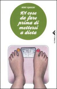 Foto Cover di 101 cose da fare prima di mettersi a dieta, Libro di Mimi Spencer, edito da Feltrinelli