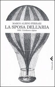 Foto Cover di La sposa dell'aria. 1893. Un'odissea alpina, Libro di Marco A. Ferrari, edito da Feltrinelli