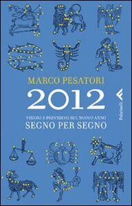 Libro 2012. Visioni e previsioni sul nuovo anno. Segno per segno Marco Pesatori
