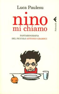 Libro Nino mi chiamo. Fantabiografia del piccolo Antonio Gramsci Luca M. Paulesu