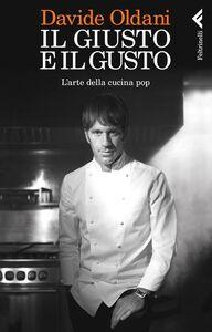 Libro Il giusto e il gusto. L'arte della cucina pop Davide Oldani