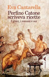 Libro Perfino Catone scriveva ricette. I greci, i romani e noi Eva Cantarella