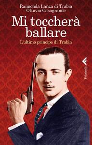 Mi toccherà ballare. L'ultimo principe di Trabia - Raimonda Lanza Di Trabia,Ottavia Casagrande - copertina