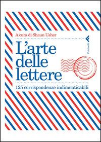 L' arte delle lettere. 125 corrispondenze indimenticabili