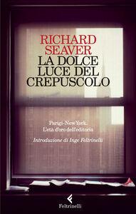 Foto Cover di La dolce luce del crepuscolo. Parigi-New York. L'età d'oro dell'editoria, Libro di Richard Seaver, edito da Feltrinelli
