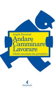 Andare, camminare, lavorare. L'Italia raccontata dai portalettere - Angelo Ferracuti - copertina