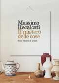 Libro Il mistero delle cose. Nove ritratti di artisti Massimo Recalcati