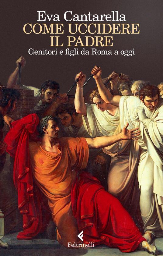 Come uccidere il padre. Genitori e figli da Roma a oggi - Eva Cantarella - copertina