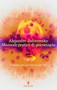 Manuale pratico di psicomagia. Consigli per guarire la tua vita - Alejandro Jodorowsky - copertina
