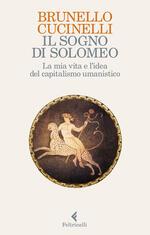 Il sogno di Solomeo. La mia vita e l'idea del capitalismo umanistico
