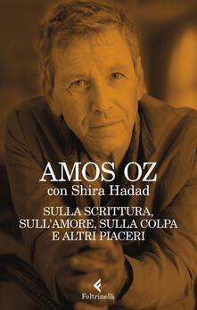 Sulla scrittura, sull'amore, sulla colpa e altri piaceri - Amos Oz,Shira Hadad - copertina
