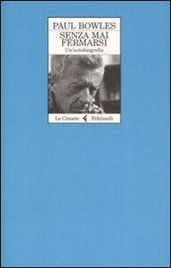 Libro Senza mai fermarsi. Un'autobiografia Paul Bowles
