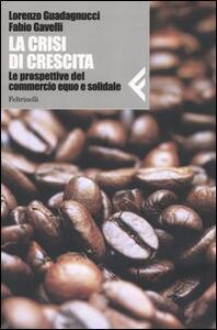 La crisi di crescita. Le prospettive del commercio equo e solidale - Lorenzo Guadagnucci,Fabio Gavelli - copertina