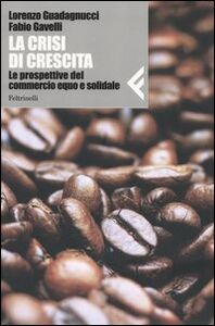 Libro La crisi di crescita. Le prospettive del commercio equo e solidale Lorenzo Guadagnucci , Fabio Gavelli