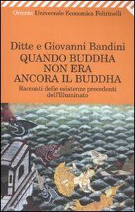 Libro Quando Buddha non era ancora il Buddha. Racconti delle esistenza precedenti dell'Illuminato Ditte Bandini , Giovanni Bandini