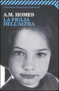 Foto Cover di La figlia dell'altra, Libro di A. M. Homes, edito da Feltrinelli