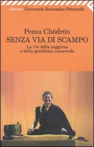 Libro Senza via di scampo. La via della saggezza e della gentilezza amorevole Pema Chödrön