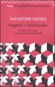 Libro Soggetto e fondamento. Il sapere dell'origine e la scientificità della filosofia Salvatore Natoli