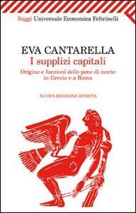 Libro I supplizi capitali. Origine e funzioni delle pene di morte in Grecia e a Roma Eva Cantarella