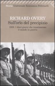 Libro Sull'orlo del precipizio. 1939. I dieci giorni che trascinarono il mondo in guerra Richard J. Overy