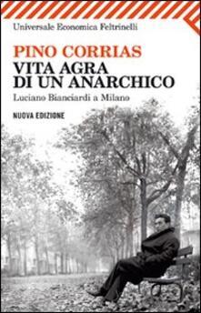 Vita agra di un anarchico. Luciano Bianciardi a Milano - Pino Corrias - copertina